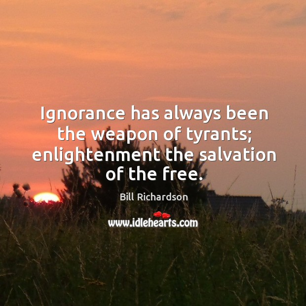 Ignorance has always been the weapon of tyrants; enlightenment the salvation of the free. Bill Richardson Picture Quote