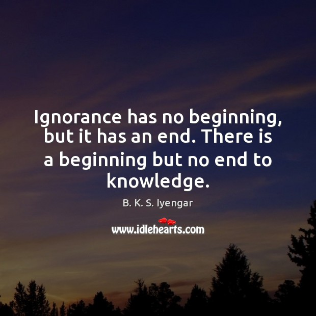 Ignorance has no beginning, but it has an end. There is a B. K. S. Iyengar Picture Quote
