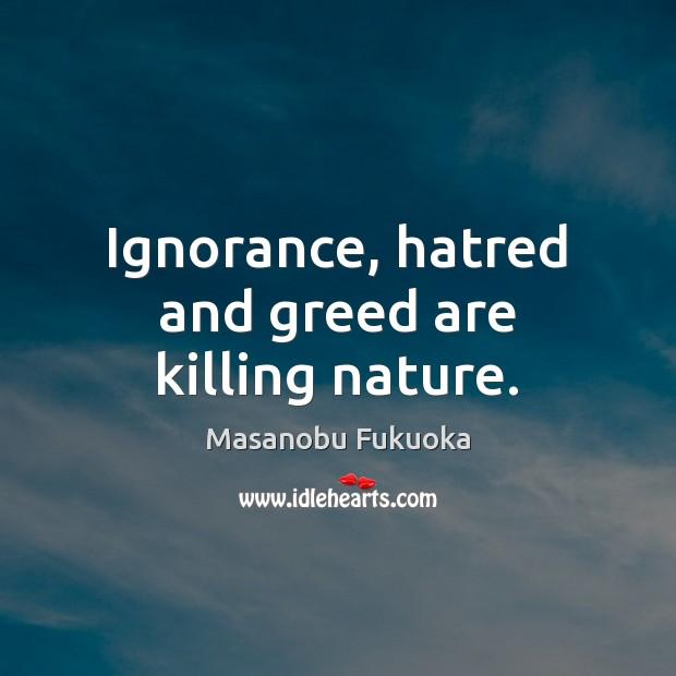 Ignorance, hatred and greed are killing nature. Masanobu Fukuoka Picture Quote