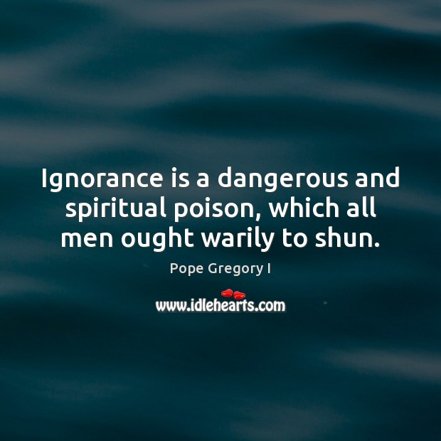 Image, Ignorance is a dangerous and spiritual poison, which all men ought warily to shun.