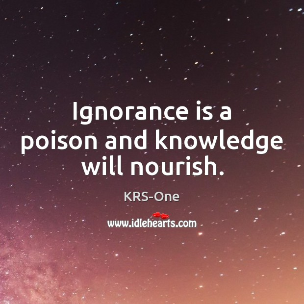 Ignorance is a poison and knowledge will nourish. KRS-One Picture Quote