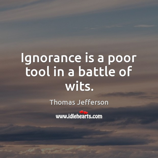 Ignorance is a poor tool in a battle of wits. Ignorance Quotes Image