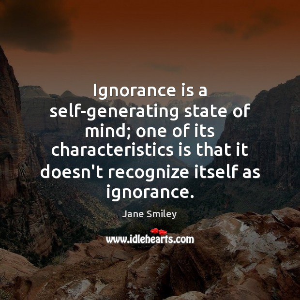 Ignorance is a self-generating state of mind; one of its characteristics is Jane Smiley Picture Quote
