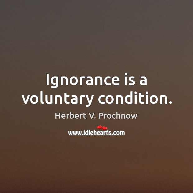 Ignorance is a voluntary condition. Herbert V. Prochnow Picture Quote