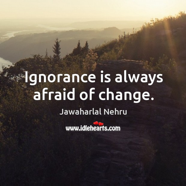 Ignorance is always afraid of change. Image