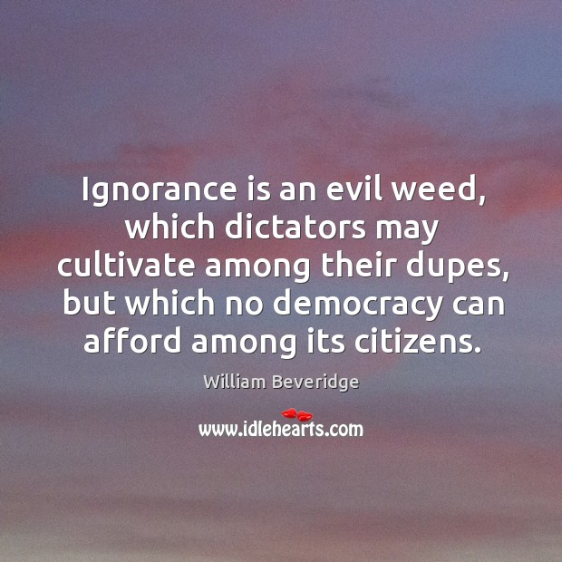 Ignorance is an evil weed, which dictators may cultivate among their dupes, but which William Beveridge Picture Quote