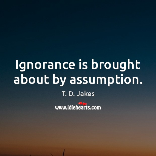 Ignorance is brought about by assumption. Ignorance Quotes Image