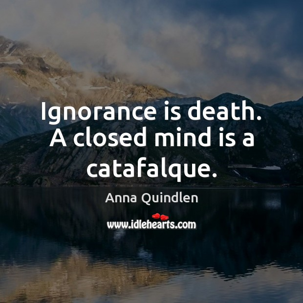 Image, Ignorance is death. A closed mind is a catafalque.