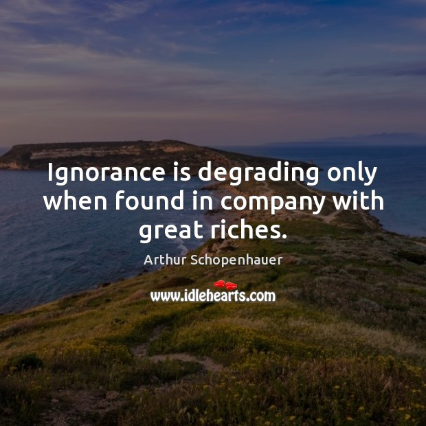 Image, Ignorance is degrading only when found in company with great riches.