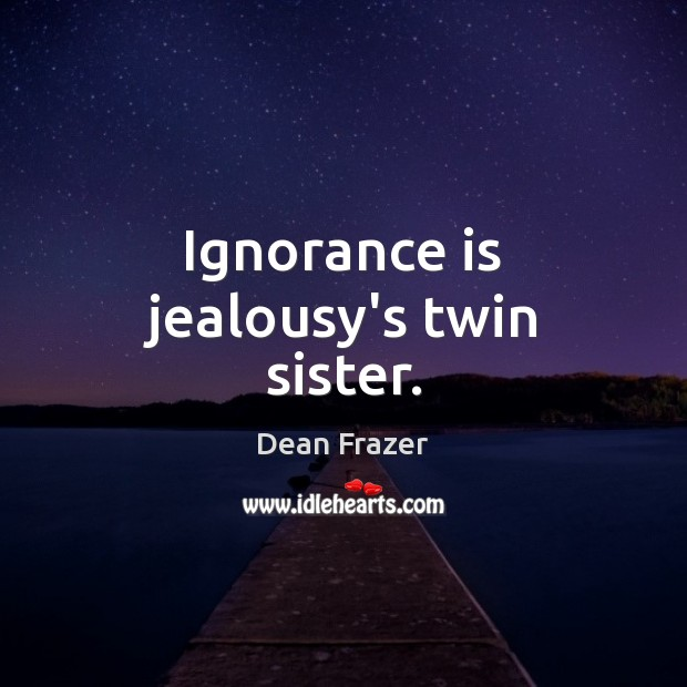 Ignorance is jealousy's twin sister. Ignorance Quotes Image