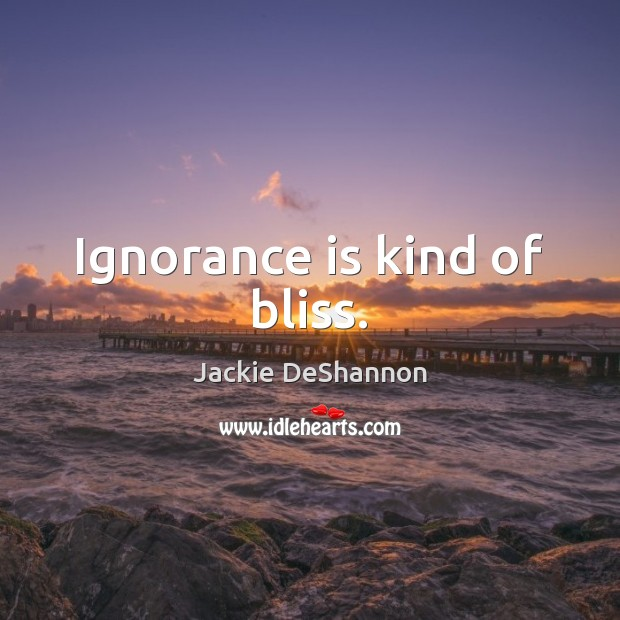 Ignorance is kind of bliss. Ignorance Quotes Image