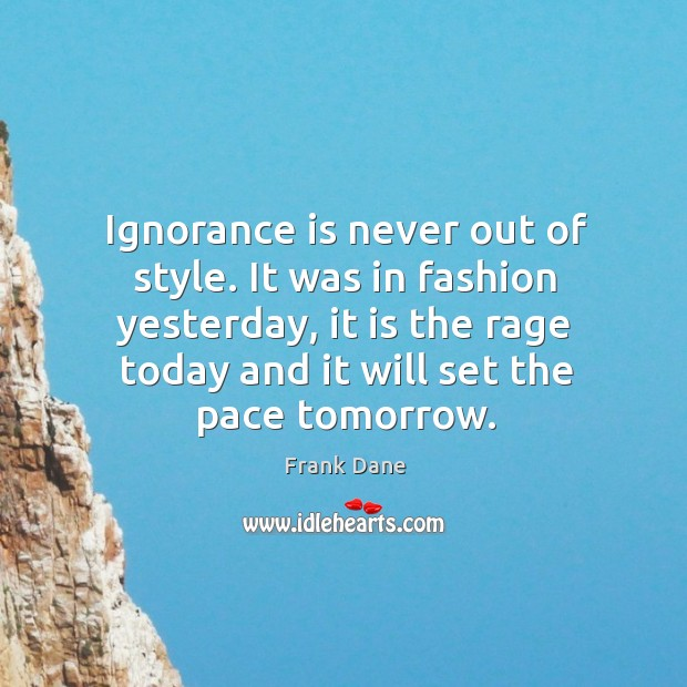 Image, Ignorance is never out of style. It was in fashion yesterday, it is the rage today and