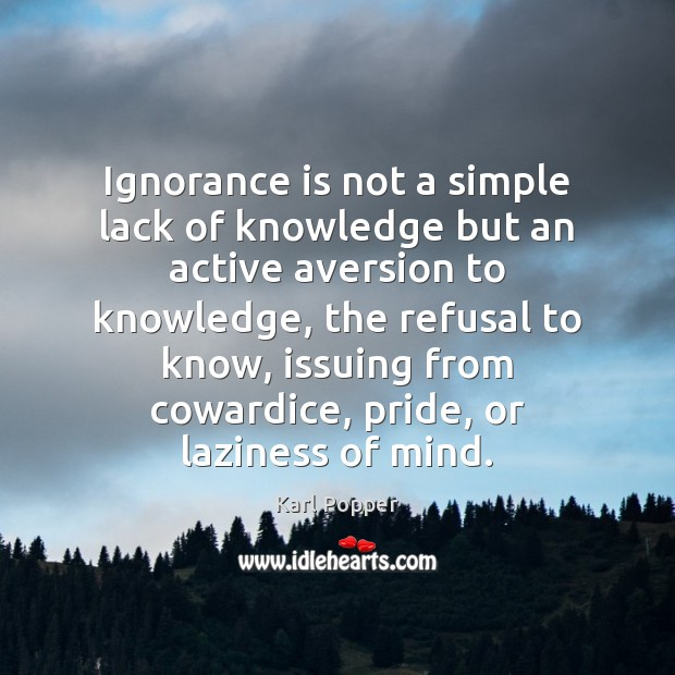 Ignorance is not a simple lack of knowledge but an active aversion Karl Popper Picture Quote
