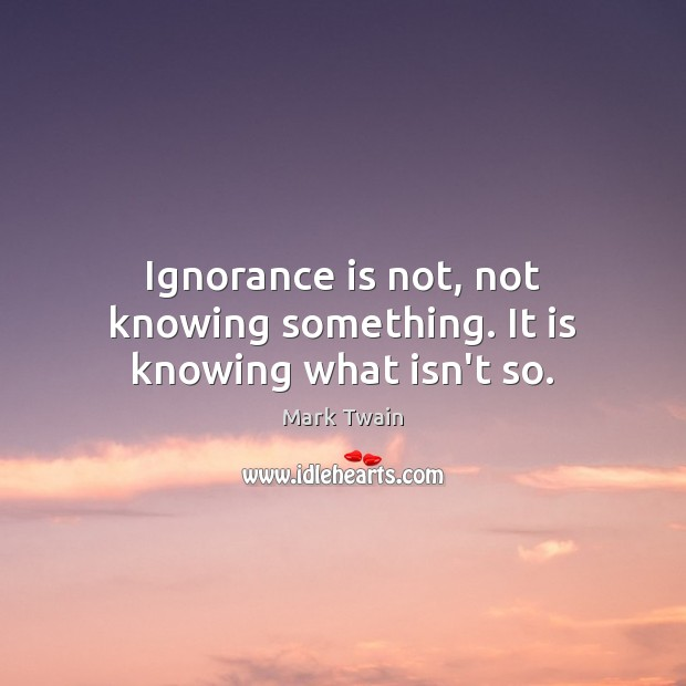 Ignorance is not, not knowing something. It is knowing what isn't so. Ignorance Quotes Image