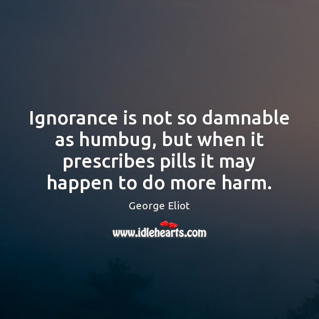 Ignorance is not so damnable as humbug, but when it prescribes pills Ignorance Quotes Image