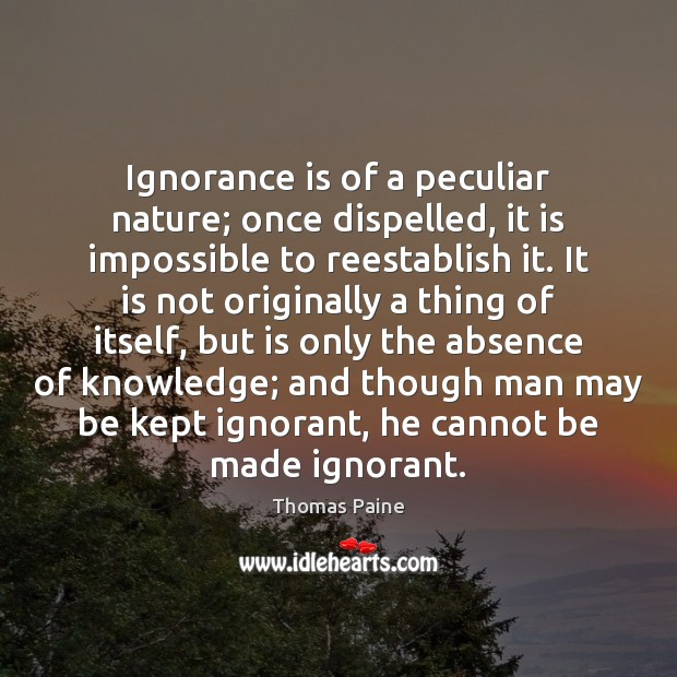 Ignorance is of a peculiar nature; once dispelled, it is impossible to Ignorance Quotes Image