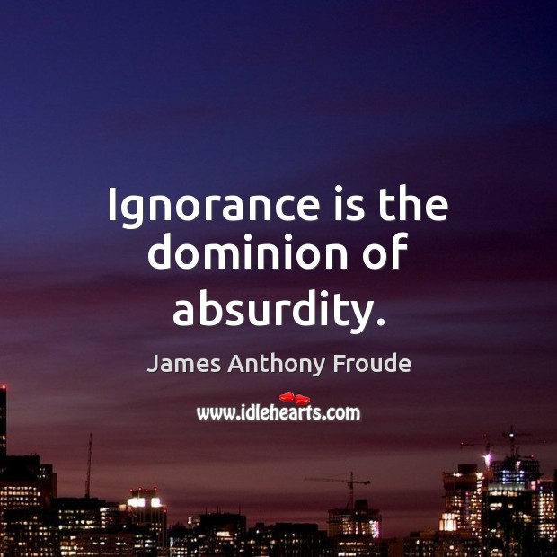 Image, Ignorance is the dominion of absurdity.
