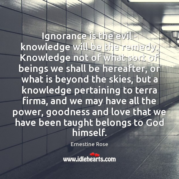 Ignorance is the evil – knowledge will be the remedy. Knowledge not Ignorance Quotes Image