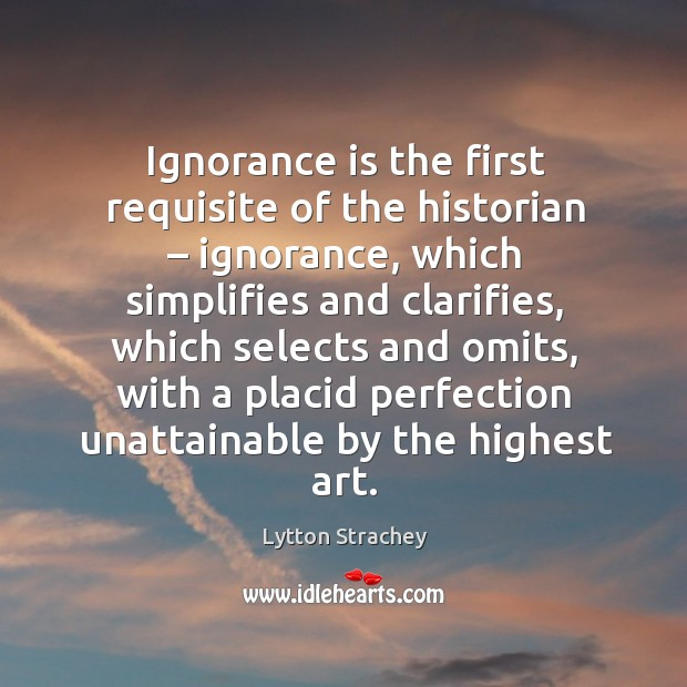 Ignorance is the first requisite of the historian – ignorance, which simplifies and clarifies Lytton Strachey Picture Quote