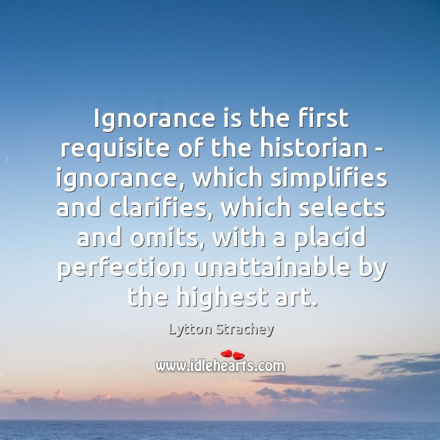 Ignorance is the first requisite of the historian – ignorance, which simplifies Lytton Strachey Picture Quote