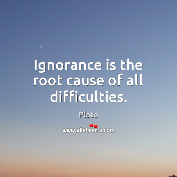 Ignorance is the root cause of all difficulties. Plato Picture Quote