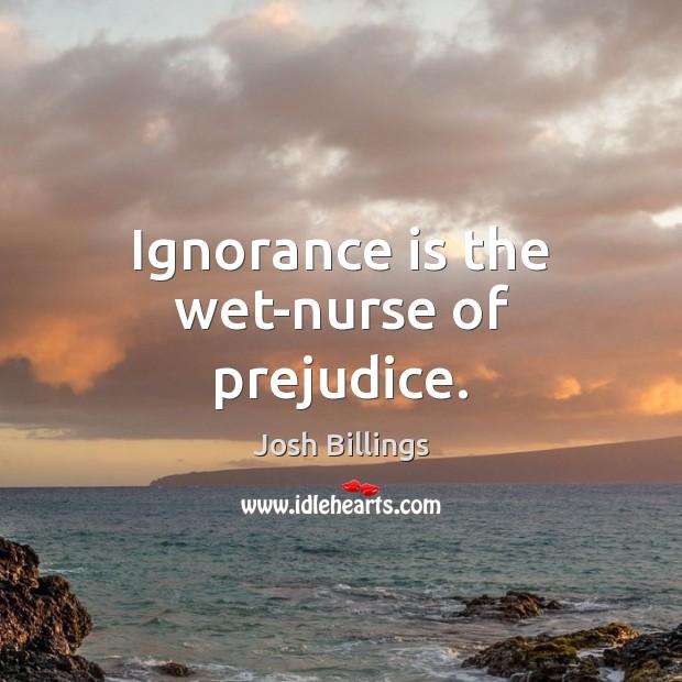 Ignorance is the wet-nurse of prejudice. Ignorance Quotes Image