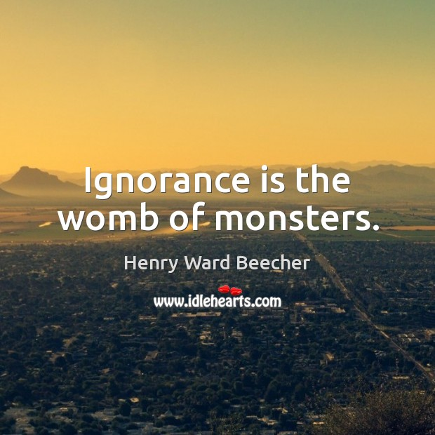 Ignorance is the womb of monsters. Henry Ward Beecher Picture Quote