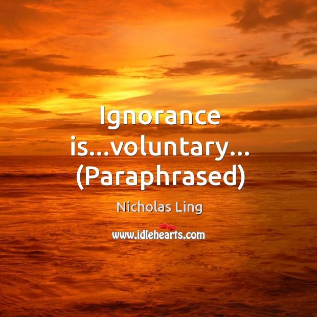 Ignorance is…voluntary… (Paraphrased) Image