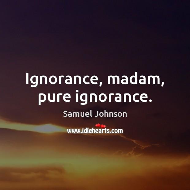 Image, Ignorance, madam, pure ignorance.