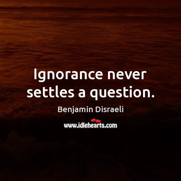 Ignorance never settles a question. Benjamin Disraeli Picture Quote