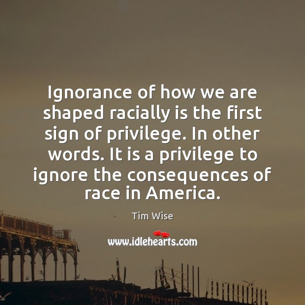 Ignorance of how we are shaped racially is the first sign of Image