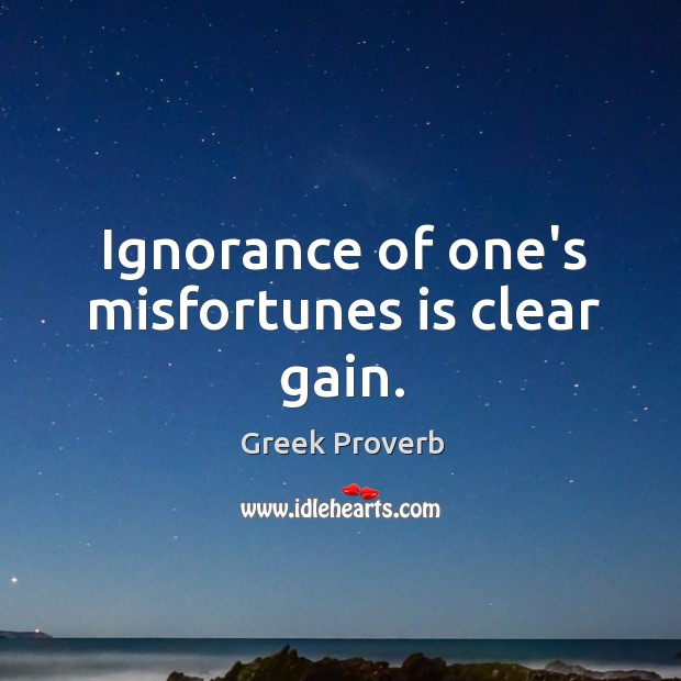 Ignorance of one's misfortunes is clear gain. Greek Proverbs Image