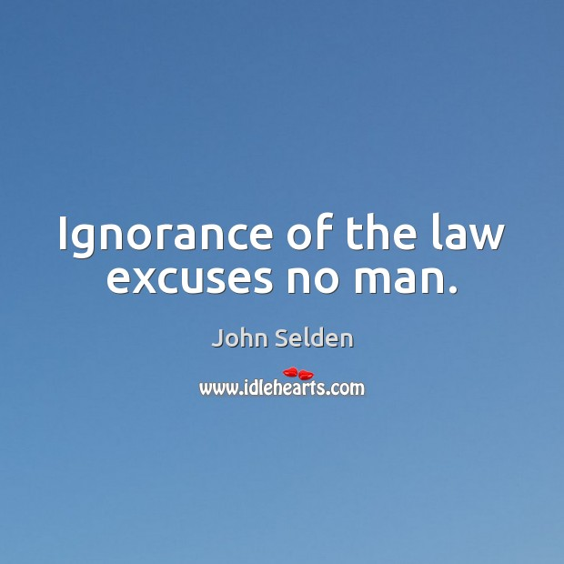 Ignorance of the law excuses no man. John Selden Picture Quote