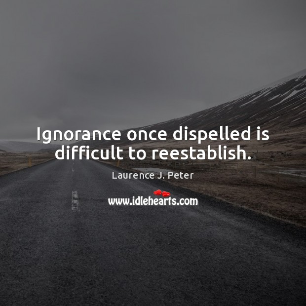 Ignorance once dispelled is difficult to reestablish. Laurence J. Peter Picture Quote