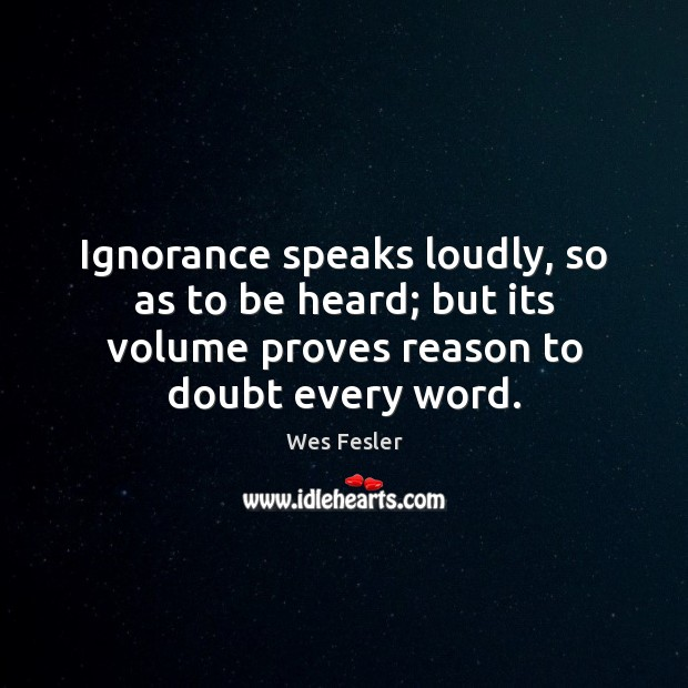 Ignorance speaks loudly, so as to be heard; but its volume proves Wes Fesler Picture Quote