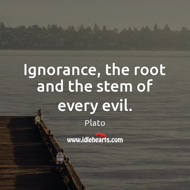Ignorance, the root and the stem of every evil. Image