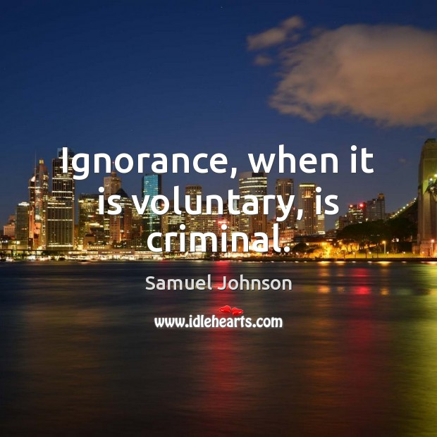 Image, Ignorance, when it is voluntary, is criminal.