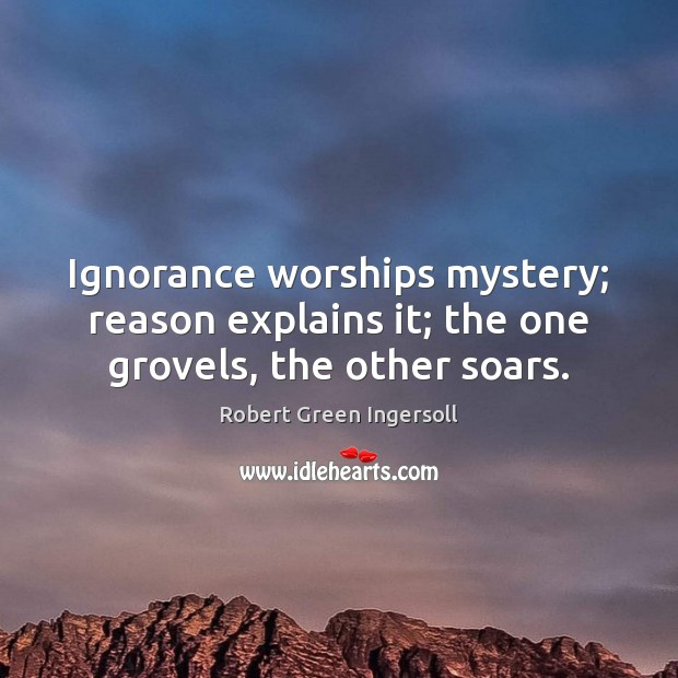 Ignorance worships mystery; reason explains it; the one grovels, the other soars. Image