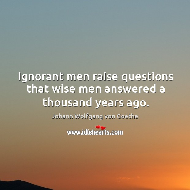 Ignorant men raise questions that wise men answered a thousand years ago. Image