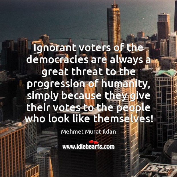 Ignorant voters of the democracies are always a great threat to the Humanity Quotes Image
