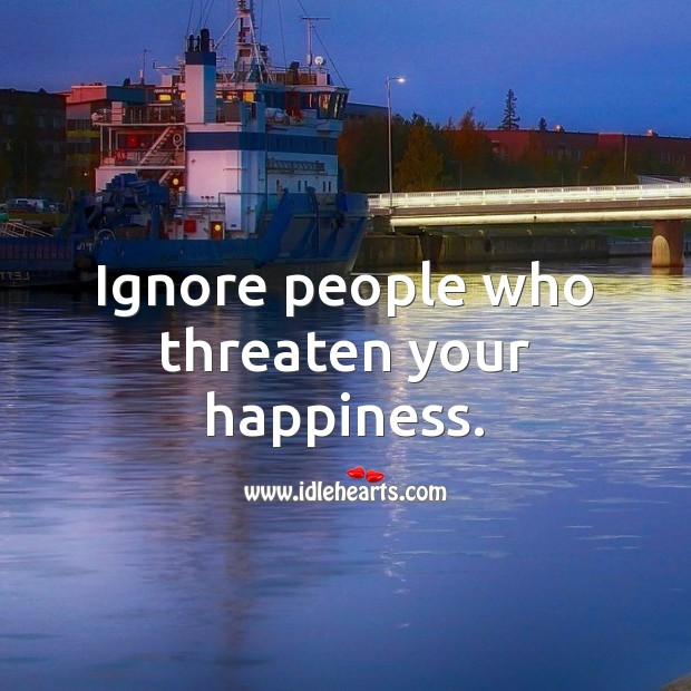 Ignore people who threaten your happiness. Advice Quotes Image