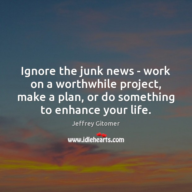 Ignore the junk news – work on a worthwhile project, make a Jeffrey Gitomer Picture Quote