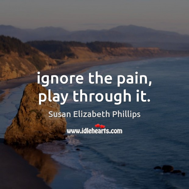 Ignore the pain, play through it. Susan Elizabeth Phillips Picture Quote
