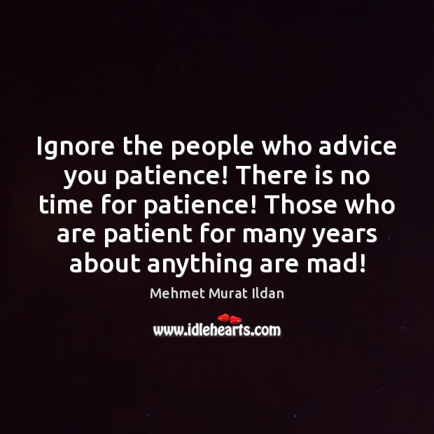 Ignore the people who advice you patience! There is no time for Mehmet Murat Ildan Picture Quote