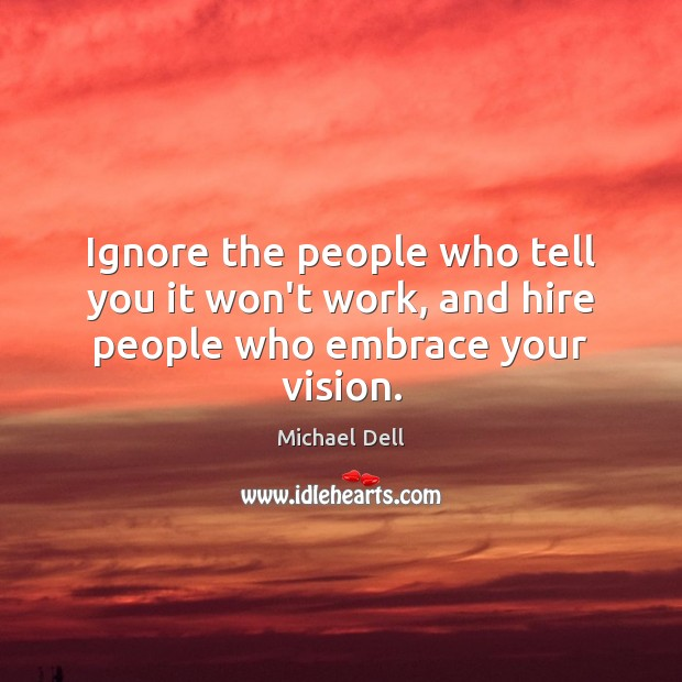 Ignore the people who tell you it won't work, and hire people who embrace your vision. Michael Dell Picture Quote