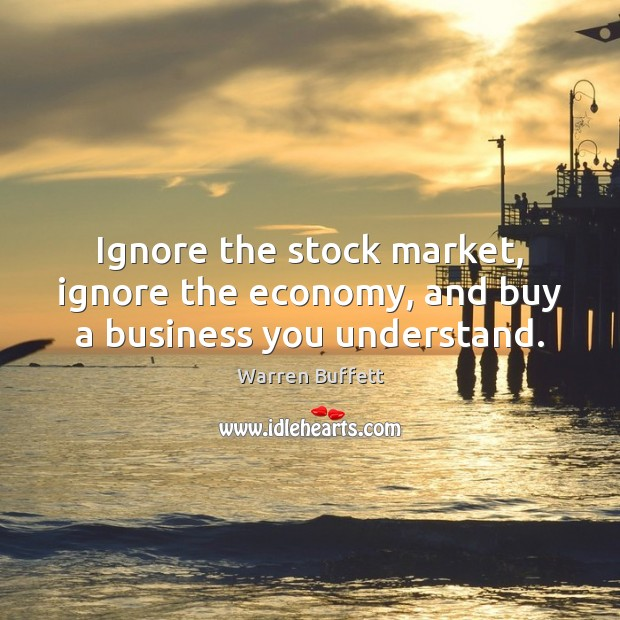 Ignore the stock market, ignore the economy, and buy a business you understand. Warren Buffett Picture Quote