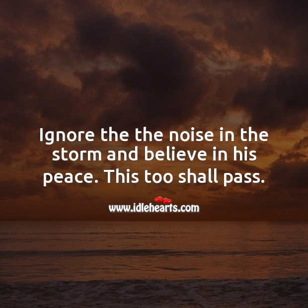 Ignore the the noise in the storm and believe in his peace. This too shall pass. Belief Quotes