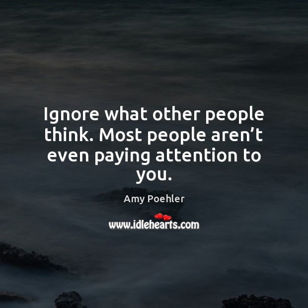 Image, Ignore what other people think. Most people aren't even paying attention to you.