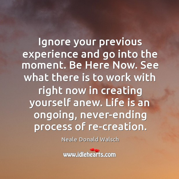 Image, Ignore your previous experience and go into the moment. Be Here Now.