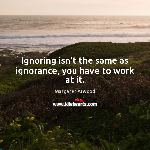 Image, Ignoring isn't the same as ignorance, you have to work at it.